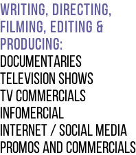 Writing, Directing,  Filming, editing &   Producing: Documentaries Television Shows TV Commercials Infomercial Internet / social media  promos and commercials